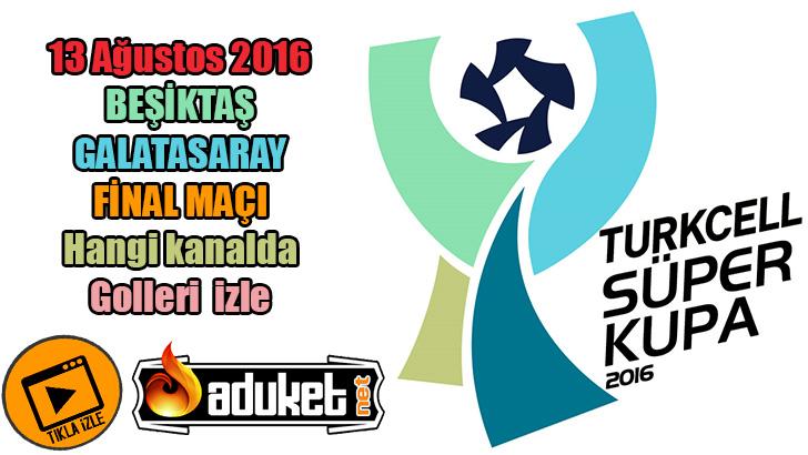 Beşiktaş Galatasaray Süper Kupa Finali 13 Ağustos 2016